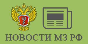НОВОСТИ МИНИСТЕРСТВА ЗДРАВООХРАНЕНИЯ РОССИЙСКОЙ ФЕДЕРАЦИИ